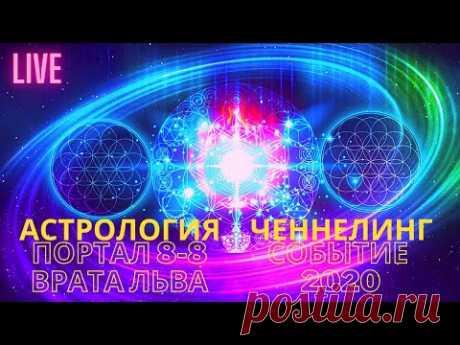LIVE. АСТРОЛОГИЯ. Портал 8-8 Врата Льва. ЧЕННЕЛИНГ. СОБЫТИЕ 2020 - YouTube