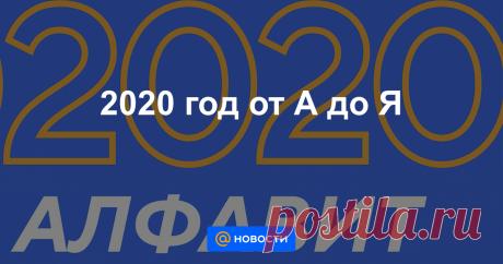 2020 год от А до Я Подводя традиционные итоги уходящего года, «Новости Mail.ru» собрали небольшой словарь.