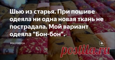 """Шью из старья. При пошиве одеяла ни одна новая ткань не пострадала. Мой вариант одеяла """"Бон-бон""""."""