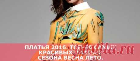 Платья 2016. ТОП-40 самых красивых платьев сезона весна лето