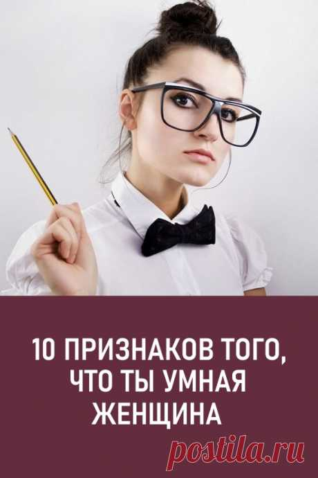 10 признаков того, что ты — умная женщина/ Мудрая женщина — это, оказывается, женщина, которая удобна мужчине. МЫ не можем с этим согласиться, но, чтобы возражать, нужно предложить альтернативу, правда? Это мы и делаем. #любовь #отношения #умнаяженщина