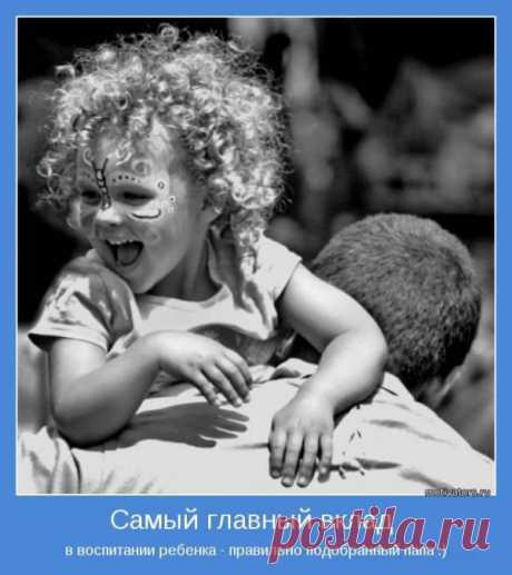 Самый главный вклад в воспитание ребенка - правильно подобранный папа.