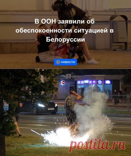 В ООН заявили об обеспокоенности ситуацией в Белоруссии - Новости Mail.ru