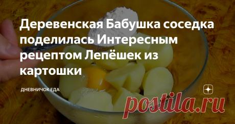 Деревенская Бабушка соседка поделилась Интересным рецептом Лепёшек из картошки