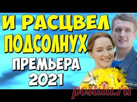 Фильм 2021!! - И расцвел подсолнух 1-4 серия - Русские Мелодрамы 2021 Новинки HD 1080P