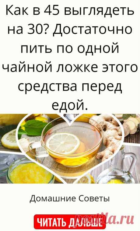 Как в 45 выглядеть на 30? Достаточно пить по одной чайной ложке этого средства перед едой.