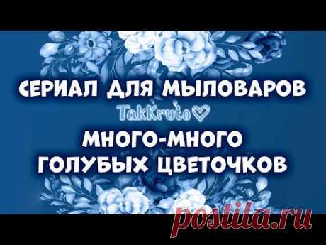 Много голубых мыльных цветов - Мыловарение ТакКруто - Сериал для мыловаров