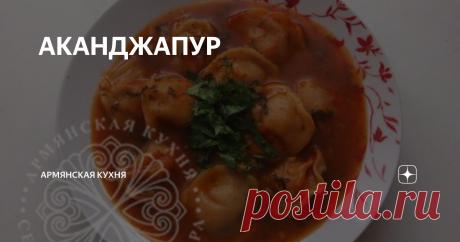 """АКАНДЖАПУР (кухня Мусалера) Дословно название этого блюдо можно перевести как суп """"Ушки"""". В армянской кухне есть несколько рецептов этого блюда. Они отличаются технологией приготовления и используемыми приправами."""