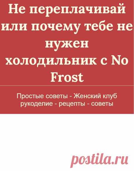 Не переплачивай или почему тебе не нужен холодильник с No Frost