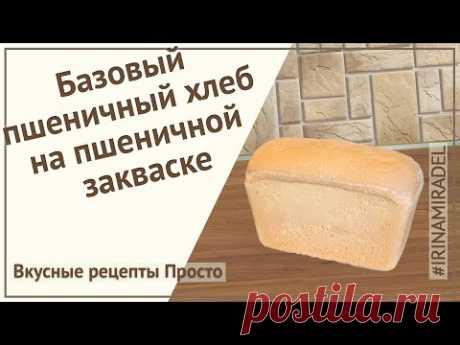 Пшеничный хлеб на пшеничной закваске. Самый простой и вкусный рецепт.