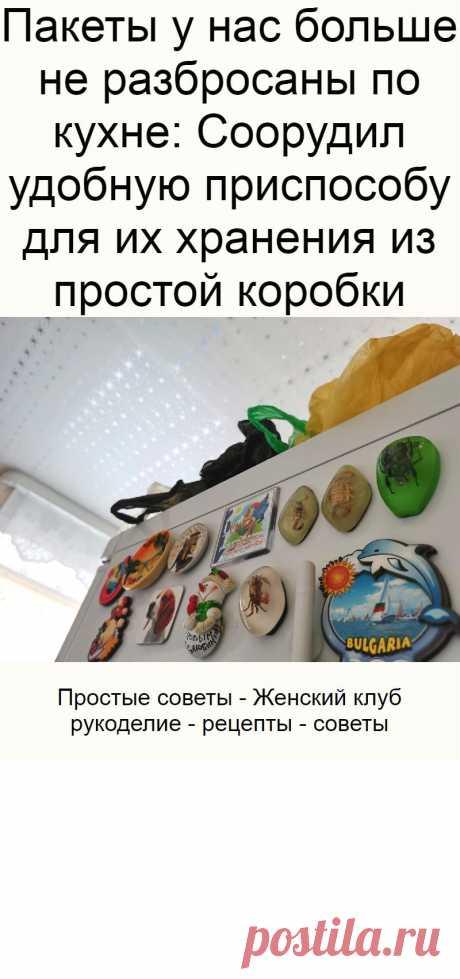 Пакеты у нас больше не разбросаны по кухне: Соорудил удобную приспособу для их хранения из простой коробки