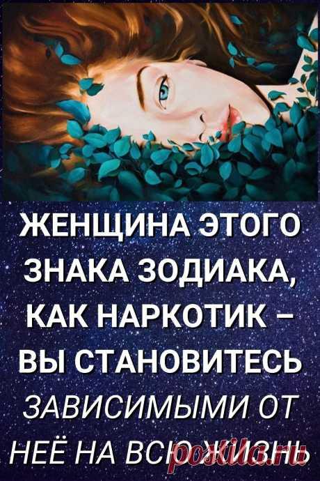 Женщина этого знака Зодиака, как наркотик – вы становитесь зависимыми от нее на всю жизнь