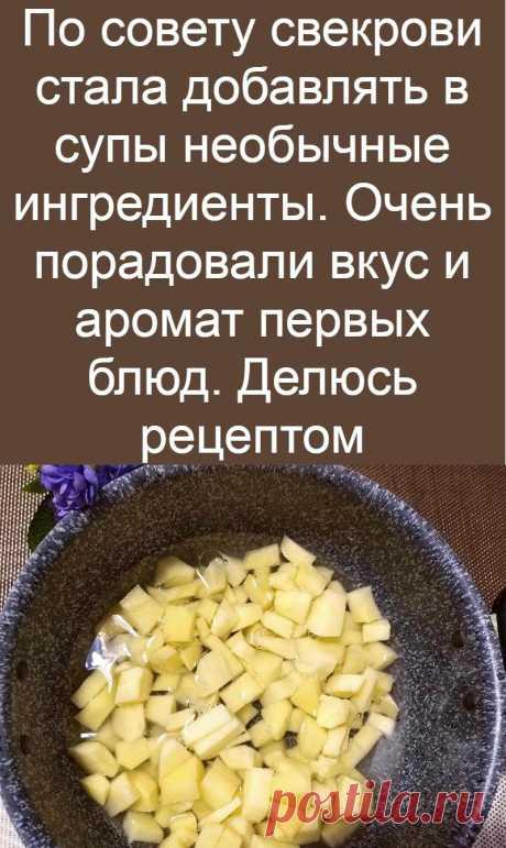 По совету свекрови стала добавлять в супы необычные ингредиенты. Очень порадовали вкус и аромат первых блюд. Делюсь рецептом