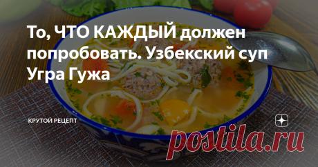 То, ЧТО КАЖДЫЙ должен попробовать. Узбекский суп Угра Гужа