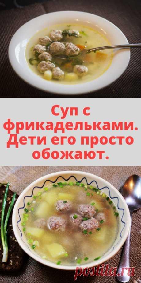 Суп с фрикадельками. Дети его просто обожают. - My izumrud