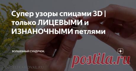 Супер узоры спицами 3D | только ЛИЦЕВЫМИ и ИЗНАНОЧНЫМИ петлями