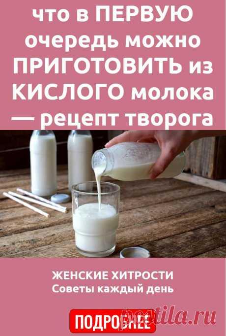 что в ПЕРВУЮ очередь можно ПРИГОТОВИТЬ из КИСЛОГО молока — рецепт творога