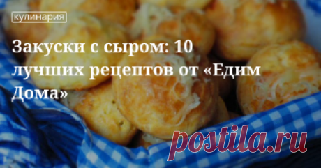 Закуски с сыром: 10 лучших рецептов от «Едим Дома»