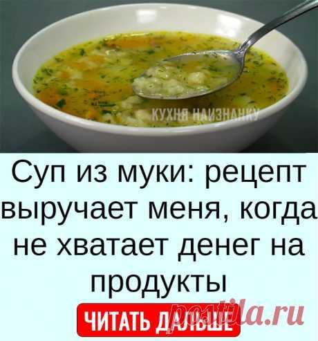 Суп из муки: рецепт выручает меня, когда не хватает денег на продукты