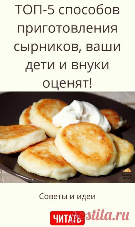 ТОП-5 способов приготовления сырников, ваши дети и внуки оценят!