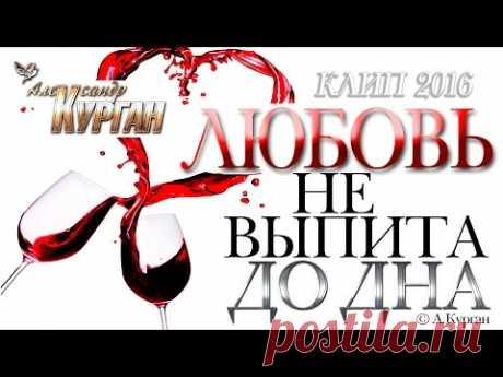 Александр Курган - Любовь не выпита до дна !!! /2016/