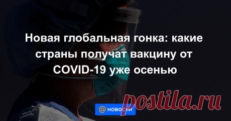 Новая глобальная гонка: какие страны получат вакцину от COVID-19 уже осенью Согласно публичным заявлениями российских чиновников, Россия может получить вакцину от COVID-19 одной из первых — уже осенью. Но лидирует ли она в гонке вакцин на деле?