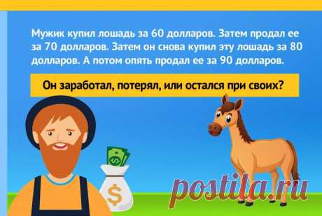 Человек купил лошадь за 60$, после чего продал её за 70$. Позже он купил эту же лошадь обратно, за 80$, а потом снова продал ее за 90$. Сколько он заработал?