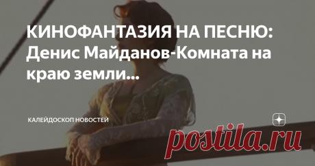 КИНОФАНТАЗИЯ НА ПЕСНЮ: Денис Майданов-Комната на краю земли...