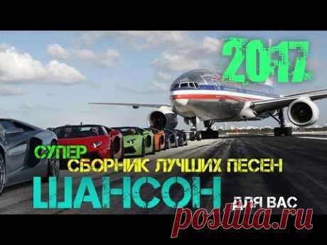 СУПЕР СБОРНИК ШАНСОНА 2017. Лучшие ПЕСНИ ШАНСОНА ДЛЯ ВАС. НОВИНКИ 2017.