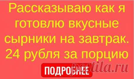 Рассказываю как я готовлю вкусные сырники на завтрак. 24 рубля за порцию