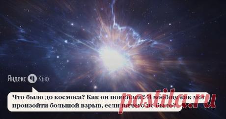 «Что было до космоса? Как он появился? И вообще как мог произойти большой взрыв, если ничего не было?  »