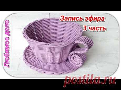 Моменты плетения ручки к чашке. Запись эфира с Инстаграм от 05.07