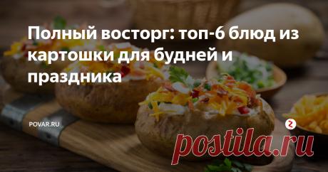 Полный восторг: топ-6 блюд из картошки для будней и праздника Картошка – это всегда вкусно! Мы отобрали испытанные рецепты вкуснейших картофельных блюд и делимся с Вами!