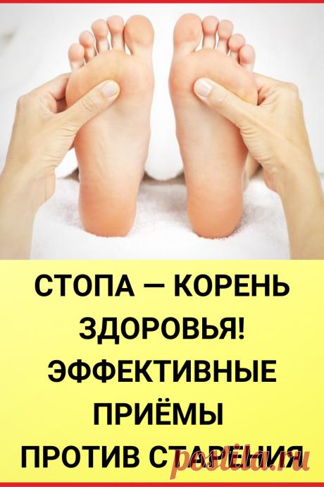 Стопа — корень здоровья! Эффективные приемы против старения организма