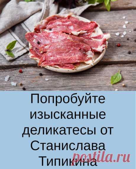 Попробуйте изысканные деликатесы от Станислава Типикина