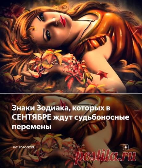 Знаки Зодиака, которых в СЕНТЯБРЕ ждут судьбоносные перемены | 1001 ГОРОСКОП | Яндекс Дзен