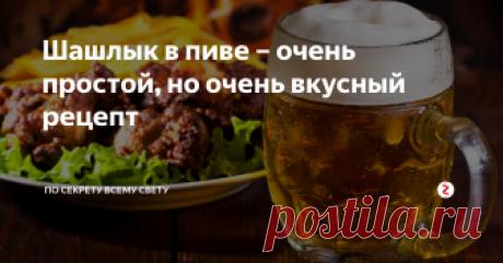 Шашлык в пиве – очень простой, но очень вкусный рецепт Рецепт вкусного и сочного шашлыка без особых сложностей.