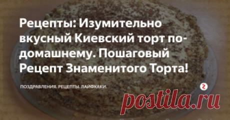 Рецепты: Изумительно вкусный Киевский торт по-домашнему. Пошаговый Рецепт Знаменитого Торта!  Киевский торт по-домашнему готовиться намного проще по данному рецепту, чем тот знаменитый настоящий Киевский торт. Но на вкус получается тот самый настоящий знаменитый Киевский торт. Данный рецепт я нашла в интернете и сегодня поделюсь с Вами как сделать вкусный и лёгкий в приготовлении Киевский ТОРТ, домашний вариант.  Все, кто ел такой торт, просили рецепт! Рекомендую.... Рецепт Киевского торта