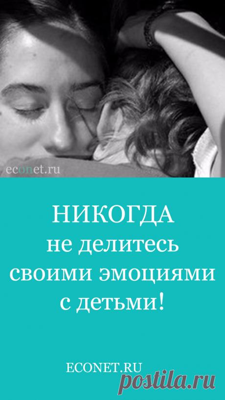 НИКОГДА не делитесь своими эмоциями с детьми!  Одна из главных задач мамы — это помочь ребёнку справиться с его эмоциями. Научить обращаться с ними, забрать лишнее, принять, помочь переварить то, что он переварить может.