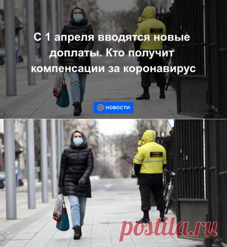С 1 апреля вводятся новые доплаты. Кто получит компенсации за коронавирус - Новости Mail.ru