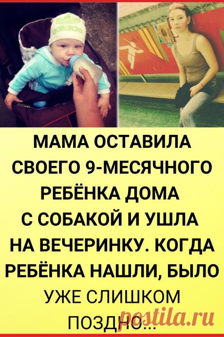 Мама оставила своего 9-месячного ребёнка дома с собакой и ушла на вечеринку. Когда ребёнка нашли, было уже слишком поздно. Прошла неделя...