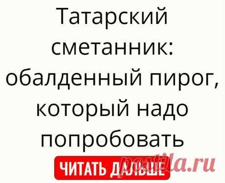Татарский сметанник: обалденный пирог, который надо попробовать
