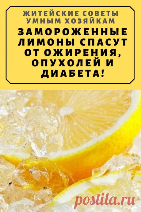 Замороженные лимоны спасут от ожирения, опухолей и диабета! | Житейские Советы