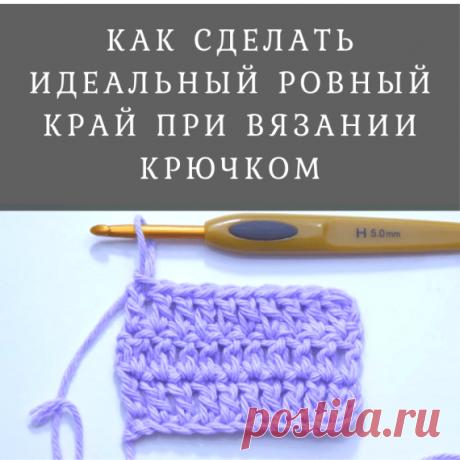 Как сделать идеальный ровный край при вязании крючком (Уроки и МК по ВЯЗАНИЮ) – Журнал Вдохновение Рукодельницы