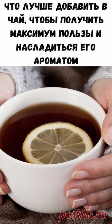Что лучше добавить в чай, чтобы получить максимум пользы и насладиться его ароматом - Стильные советы