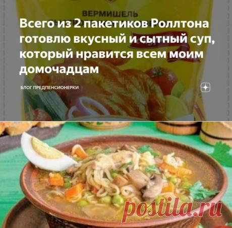 Всего из 2 пакетиков Роллтона готовлю вкусный и сытный суп, который нравится всем моим домочадцам | Блог предпенсионерки | Яндекс Дзен