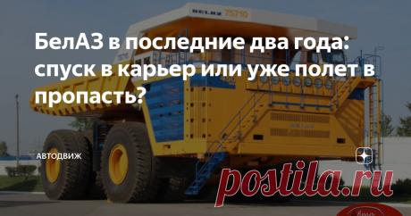 БелАЗ в последние два года: спуск в карьер или уже полет в пропасть?