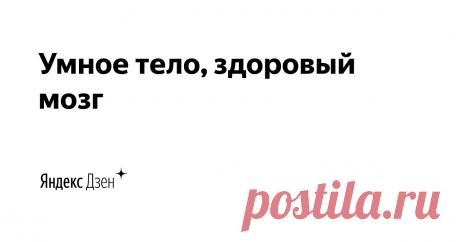Умное тело, здоровый мозг | Яндекс Дзен Для тех, кто хочет легко и с удовольствием двигаться еще очень долгие годы; кто хочет дружить с телом и мозгом