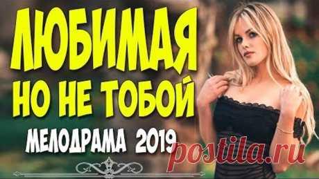 ШЕДЕВРАЛЬНЫЙ ФИЛЬМ 2019! - ЛЮБИМАЯ НО НЕ ТОБОЙ @ Русские мелодрамы 2019 новинки HD 1080P