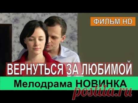 ВЕРНУТЬСЯ ЗА ЛЮБИМОЙ / Мелодрама Премьера / НОВИНКА